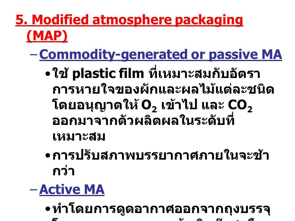 5. Modified atmosphere packaging (MAP) –Commodity-generated or passive MA ใช้ plastic film ที่เหมาะสมกับอัตรา การหายใจของผักและผลไม้แต่ละชนิด โดยอนุญา