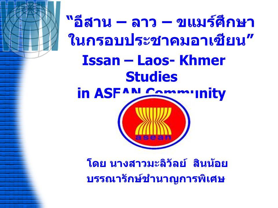 อีสาน – ลาว – ขแมร์ศึกษา ในกรอบประชาคมอาเซียน Issan – Laos- Khmer Studies in ASEAN Community โดย นางสาวมะลิวัลย์ สินน้อย บรรณารักษ์ชำนาญการพิเศษ
