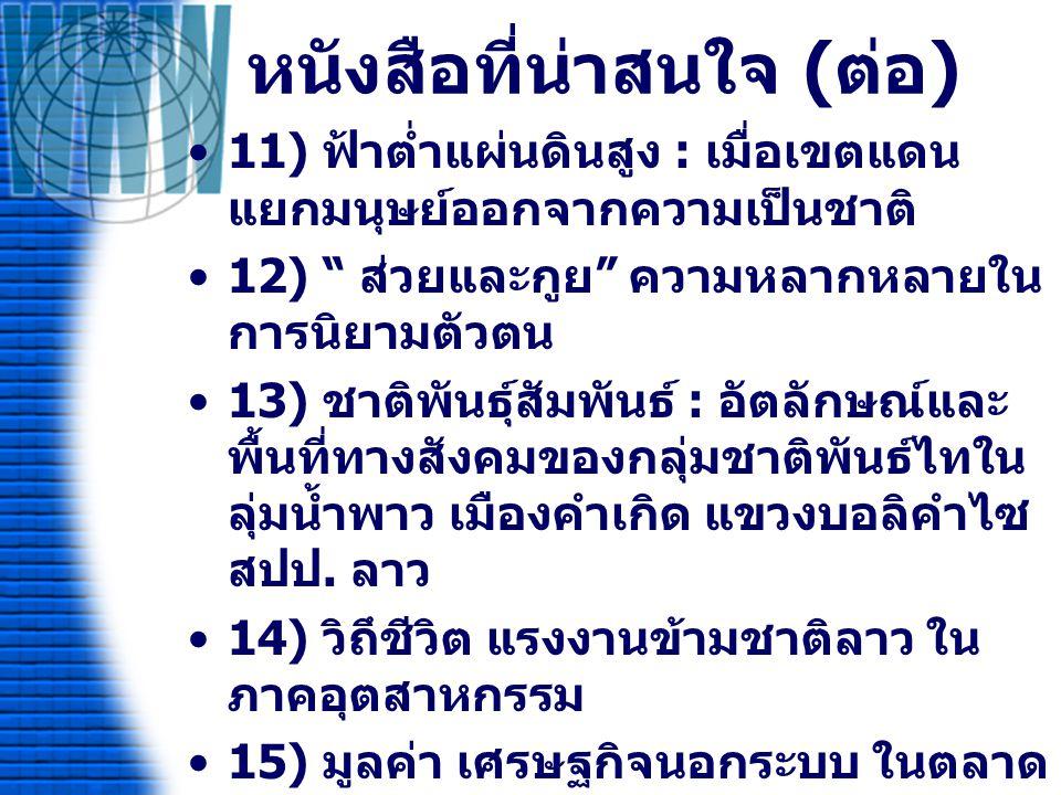 หนังสือที่น่าสนใจ ( ต่อ ) 16) พระครูขี้หอม พระผู้สร้างและผู้ถูก สร้าง แห่งอาณาจักรลาวใต้ 17) พระ – หมอ – ครู : เขตแดนและภูมิ ปัญญาชาติพันธ์ที่มีความหมายสำหรับ ประเทศไทยและกัมพูชา 18) กูย กวย กลุ่มชาติพันธุ์ดั้งเดิม แห่ง เทือกเขาพนมดองแร็ก 19) อคติและความรุนแรงของลุ่มน้ำโขง ต่อความหลากหลายทางชาติพันธ์ 20) ชีวิตผู้ค้าริมทางกับเศรษฐกิจนอก ระบบ 21) อาเซียนศึกษา