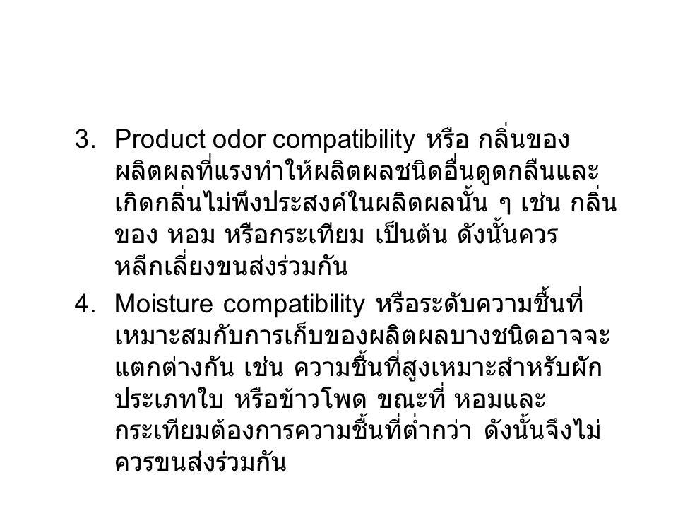 3.Product odor compatibility หรือ กลิ่นของ ผลิตผลที่แรงทำให้ผลิตผลชนิดอื่นดูดกลืนและ เกิดกลิ่นไม่พึงประสงค์ในผลิตผลนั้น ๆ เช่น กลิ่น ของ หอม หรือกระเทียม เป็นต้น ดังนั้นควร หลีกเลี่ยงขนส่งร่วมกัน 4.Moisture compatibility หรือระดับความชื้นที่ เหมาะสมกับการเก็บของผลิตผลบางชนิดอาจจะ แตกต่างกัน เช่น ความชื้นที่สูงเหมาะสำหรับผัก ประเภทใบ หรือข้าวโพด ขณะที่ หอมและ กระเทียมต้องการความชื้นที่ต่ำกว่า ดังนั้นจึงไม่ ควรขนส่งร่วมกัน