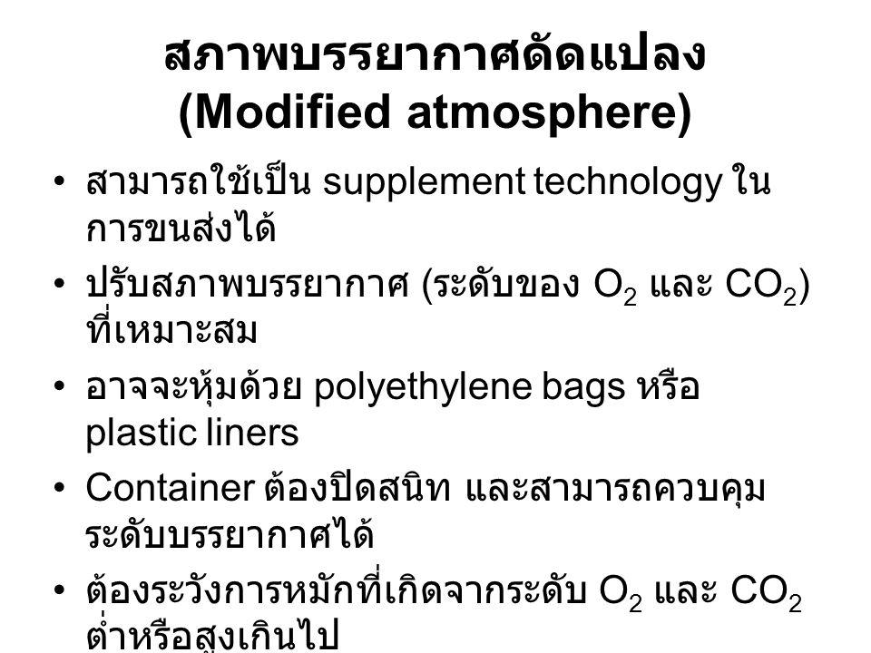 สภาพบรรยากาศดัดแปลง (Modified atmosphere) สามารถใช้เป็น supplement technology ใน การขนส่งได้ ปรับสภาพบรรยากาศ ( ระดับของ O 2 และ CO 2 ) ที่เหมาะสม อาจจะหุ้มด้วย polyethylene bags หรือ plastic liners Container ต้องปิดสนิท และสามารถควบคุม ระดับบรรยากาศได้ ต้องระวังการหมักที่เกิดจากระดับ O 2 และ CO 2 ต่ำหรือสูงเกินไป มีการใช้ในการขนส่งกล้วย กีวี แอปเปิ้ล สตรอ เบอร์รี่ หรือผลไม้ชนิดอื่น