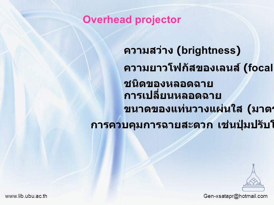 Gen-xsatapr@hotmail.com www.lib.ubu.ac.th Overhead projector ความสว่าง (brightness) ความยาวโฟกัสของเลนส์ (focal length) ชนิดของหลอดฉาย การเปลี่ยนหลอดฉ