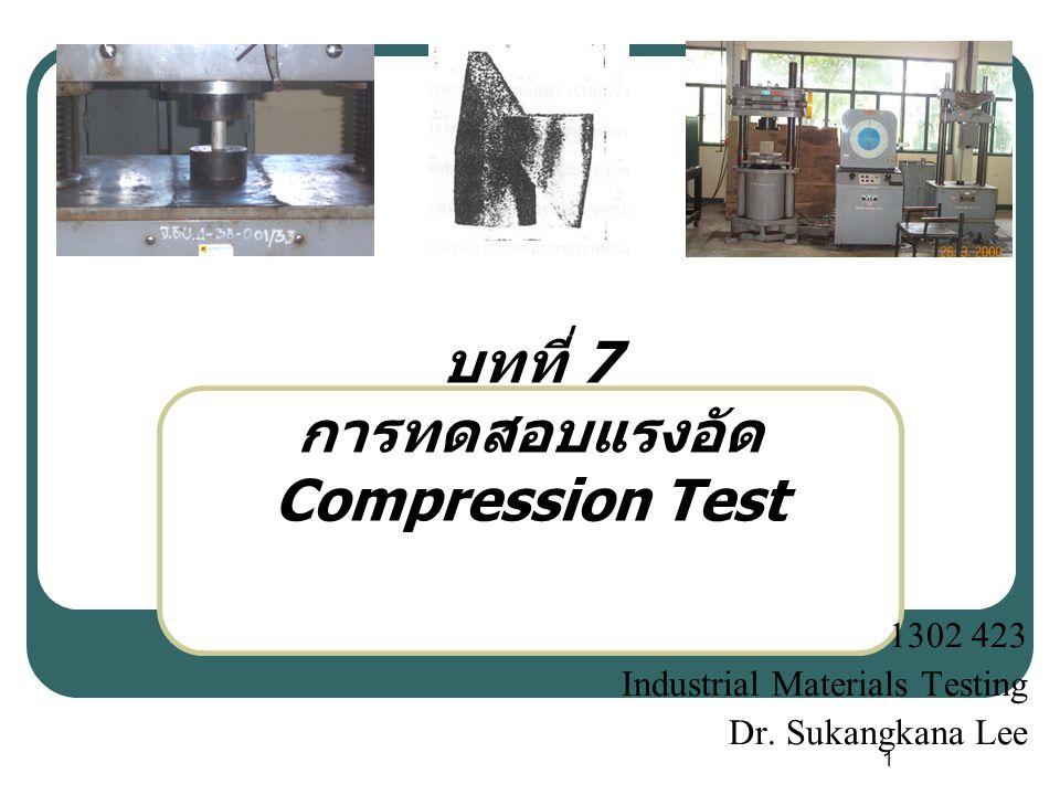 1 บทที่ 7 การทดสอบแรงอัด Compression Test 1302 423 Industrial Materials Testing Dr. Sukangkana Lee
