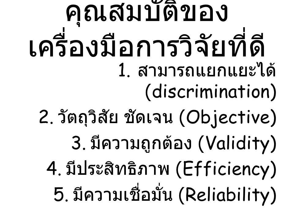 คุณสมบัติของ เครื่องมือการวิจัยที่ดี 1. สามารถแยกแยะได้ (discrimination) 2. วัตถุวิสัย ชัดเจน (Objective) 3. มีความถูกต้อง (Validity) 4. มีประสิทธิภาพ