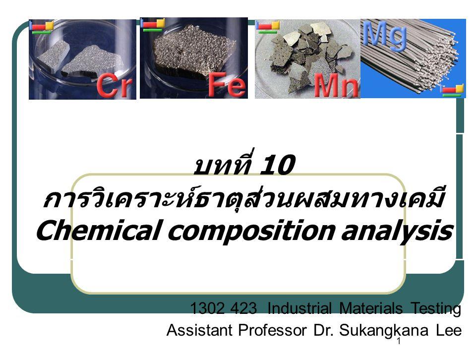 1 บทที่ 10 การวิเคราะห์ธาตุส่วนผสมทางเคมี Chemical composition analysis 1302 423 Industrial Materials Testing Assistant Professor Dr.