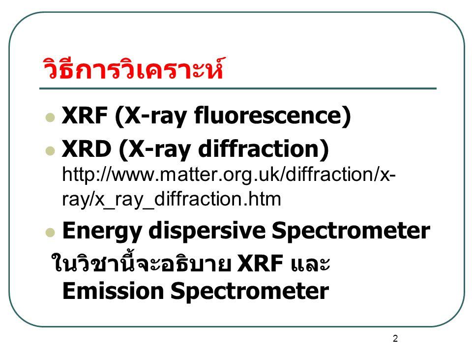 2 วิธีการวิเคราะห์ XRF (X-ray fluorescence) XRD (X-ray diffraction) http://www.matter.org.uk/diffraction/x- ray/x_ray_diffraction.htm Energy dispersive Spectrometer ในวิชานี้จะอธิบาย XRF และ Emission Spectrometer