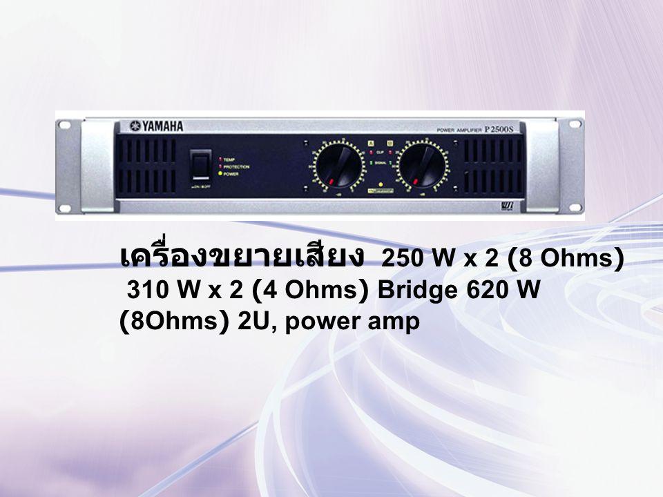 เครื่องขยายเสียง 250 W x 2 (8 Ohms) 310 W x 2 (4 Ohms) Bridge 620 W (8Ohms) 2U, power amp