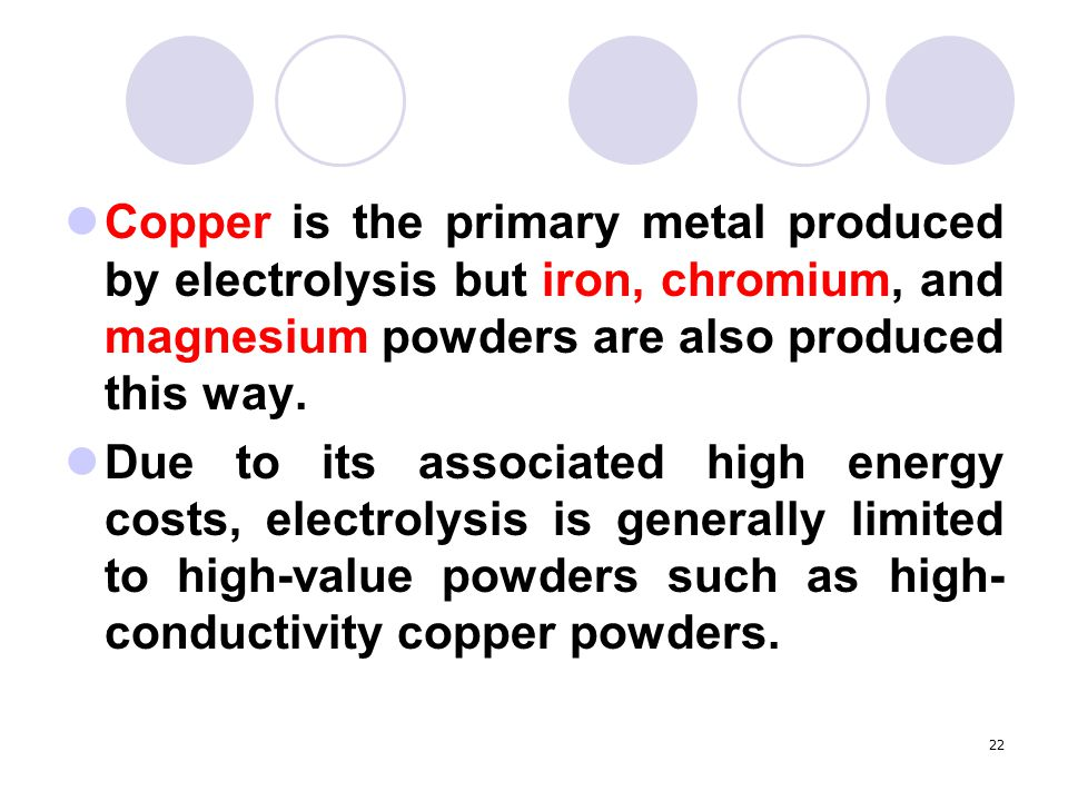 22 Copper is the primary metal produced by electrolysis but iron, chromium, and magnesium powders are also produced this way. Due to its associated hi