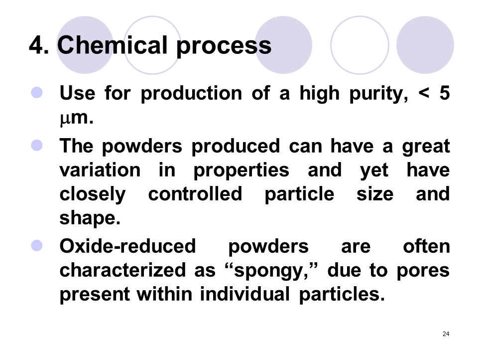 24 4. Chemical process Use for production of a high purity, < 5  m. The powders produced can have a great variation in properties and yet have closel