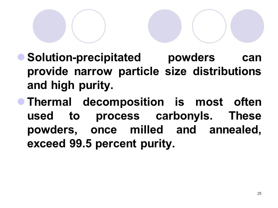 25 Solution-precipitated powders can provide narrow particle size distributions and high purity. Thermal decomposition is most often used to process c