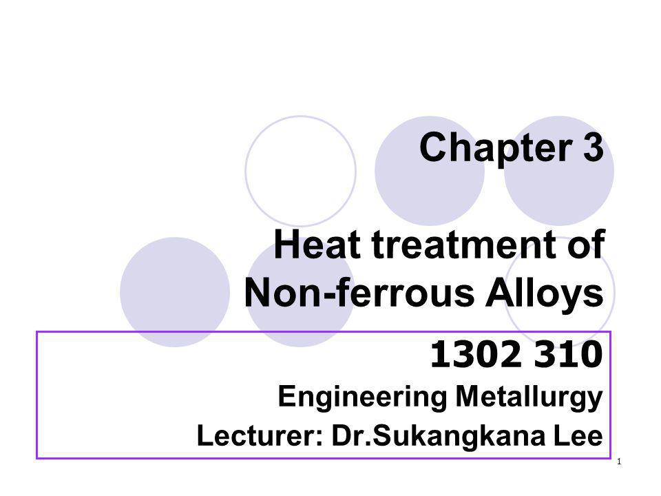1 Chapter 3 Heat treatment of Non-ferrous Alloys 1302 310 Engineering Metallurgy Lecturer: Dr.Sukangkana Lee