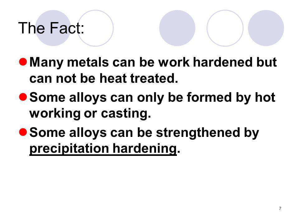 7 The Fact: Many metals can be work hardened but can not be heat treated.