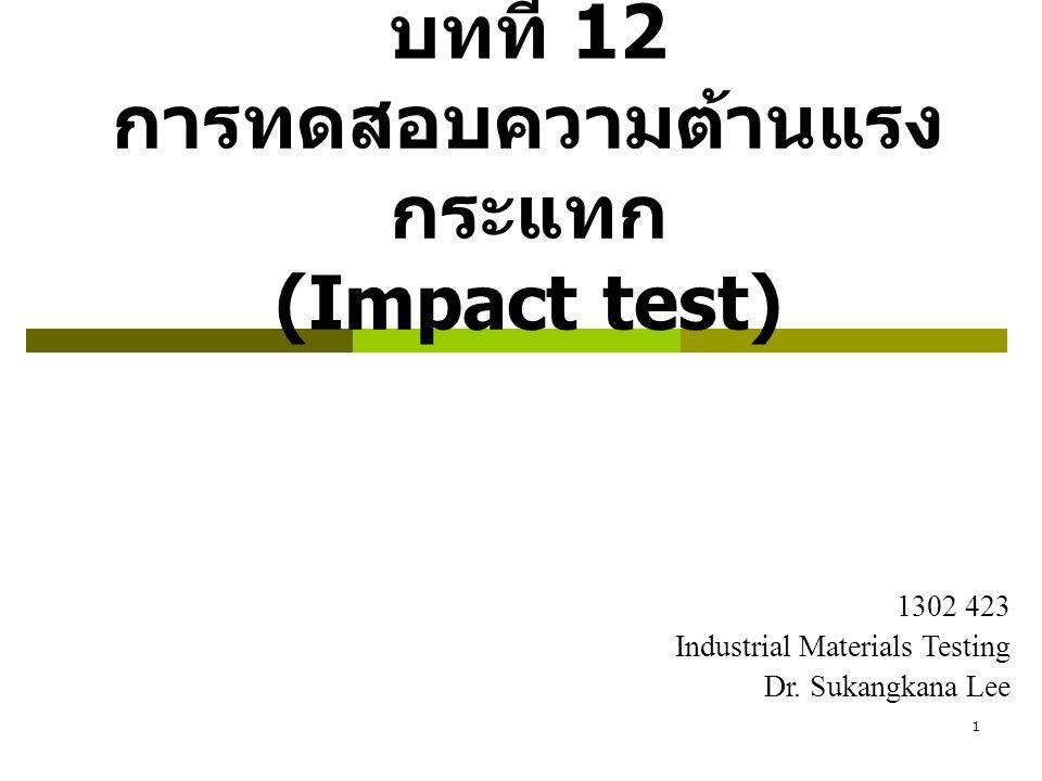 1 บทที่ 12 การทดสอบความต้านแรง กระแทก (Impact test) 1302 423 Industrial Materials Testing Dr. Sukangkana Lee