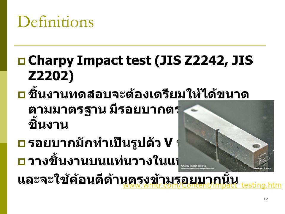 12 Definitions  Charpy Impact test (JIS Z2242, JIS Z2202)  ชิ้นงานทดสอบจะต้องเตรียมให้ได้ขนาด ตามมาตรฐาน มีรอยบากตรงกึ่งกลาง ชิ้นงาน  รอยบากมักทำเป