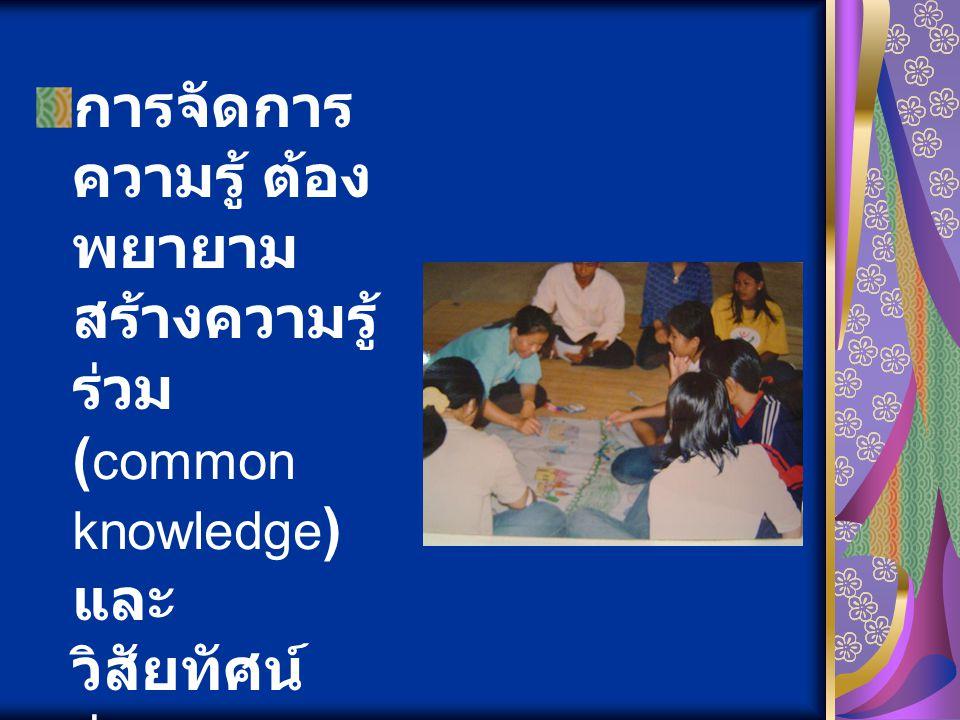 การจัดการ ความรู้ ต้อง พยายาม สร้างความรู้ ร่วม ( common knowledge ) และ วิสัยทัศน์ ร่วม ( common vision )