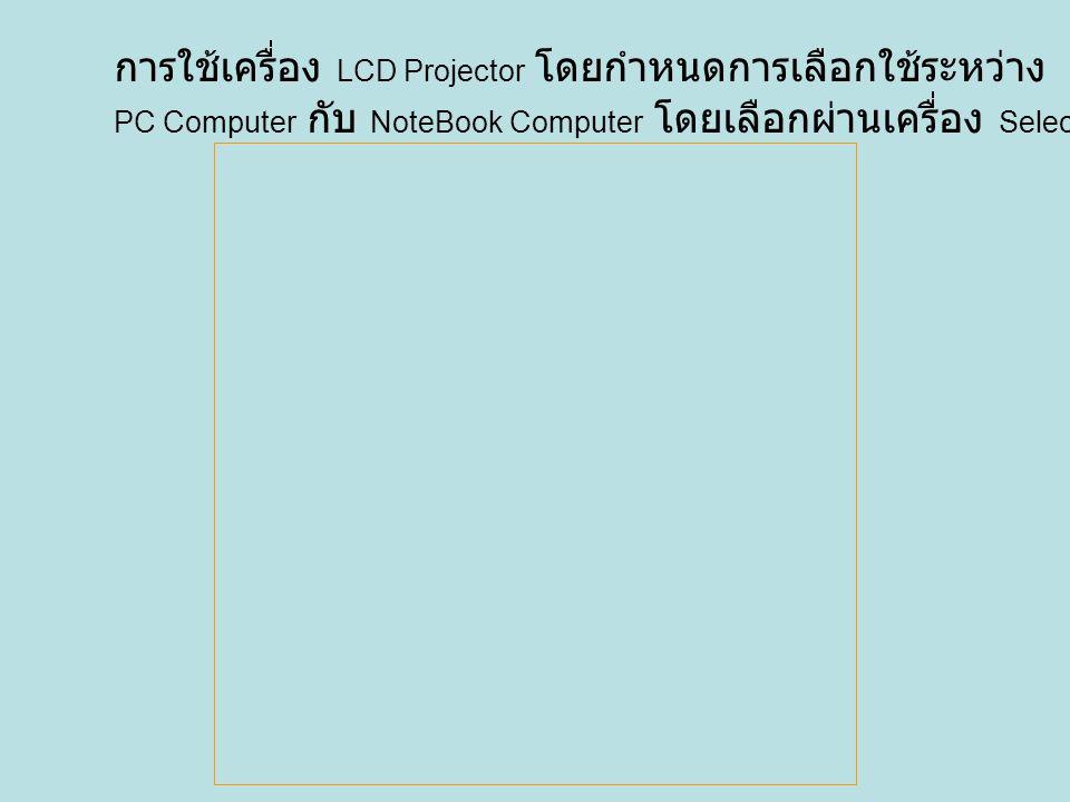การใช้เครื่อง LCD Projector โดยกำหนดการเลือกใช้ระหว่าง PC Computer กับ NoteBook Computer โดยเลือกผ่านเครื่อง Selector
