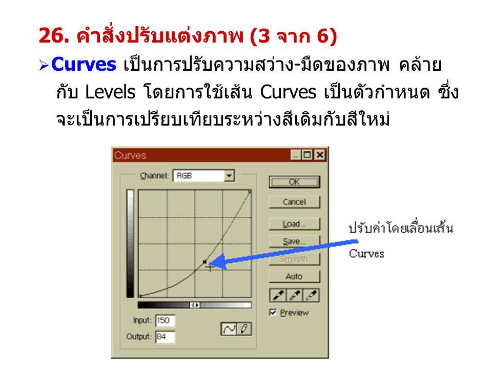 26. คำสั่งปรับแต่งภาพ (3 จาก 6)  Curves เป็นการปรับความสว่าง-มืดของภาพ คล้าย กับ Levels โดยการใช้เส้น Curves เป็นตัวกำหนด ซึ่ง จะเป็นการเปรียบเทียบระ