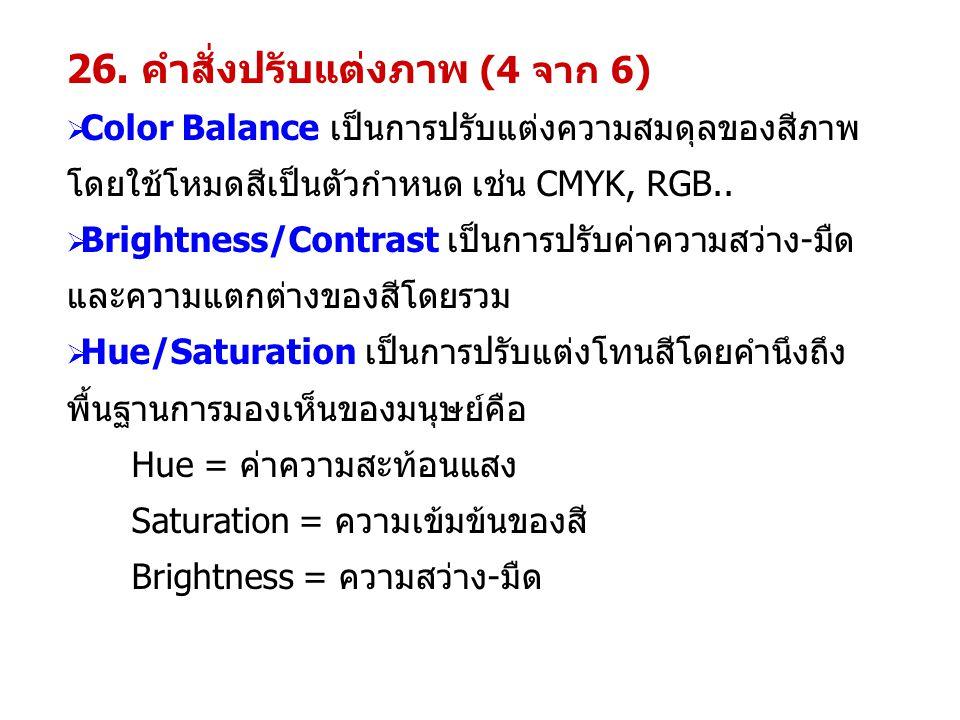 26. คำสั่งปรับแต่งภาพ (4 จาก 6)  Color Balance เป็นการปรับแต่งความสมดุลของสีภาพ โดยใช้โหมดสีเป็นตัวกำหนด เช่น CMYK, RGB..  Brightness/Contrast เป็นก