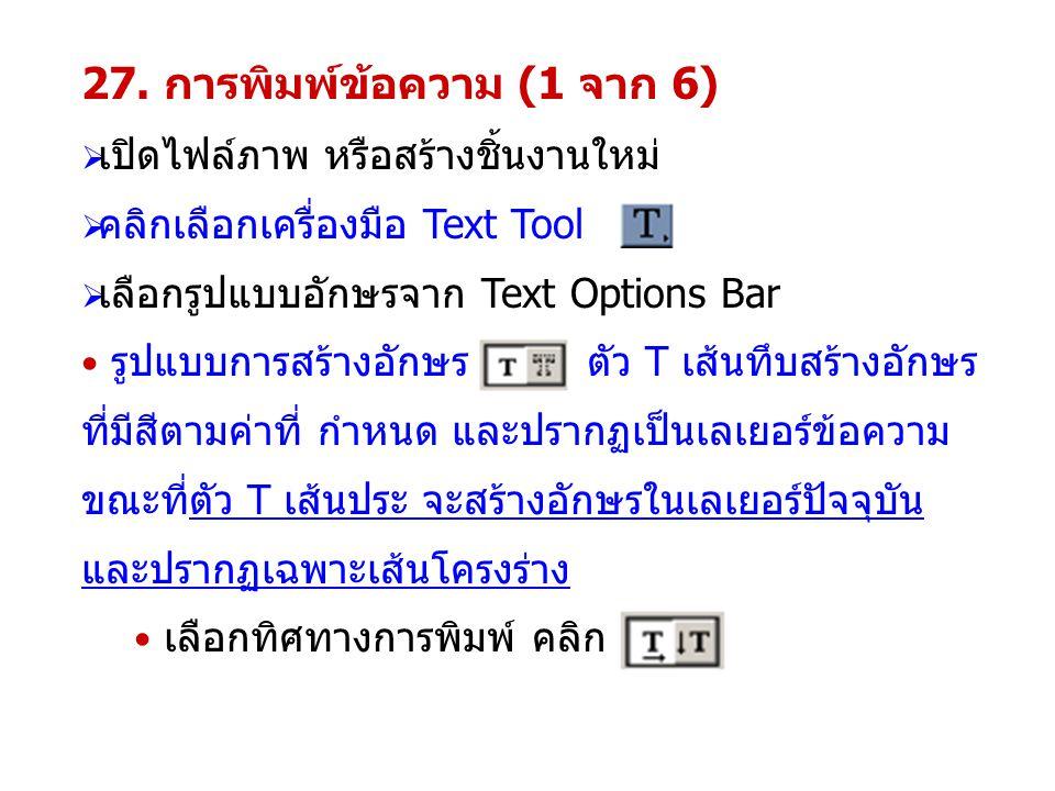 27. การพิมพ์ข้อความ (1 จาก 6)  เปิดไฟล์ภาพ หรือสร้างชิ้นงานใหม่  คลิกเลือกเครื่องมือ Text Tool  เลือกรูปแบบอักษรจาก Text Options Bar รูปแบบการสร้าง