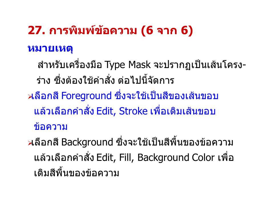 27. การพิมพ์ข้อความ (6 จาก 6) หมายเหตุ สำหรับเครื่องมือ Type Mask จะปรากฏเป็นเส้นโครง- ร่าง ซึ่งต้องใช้คำสั่ง ต่อไปนี้จัดการ  เลือกสี Foreground ซึ่ง