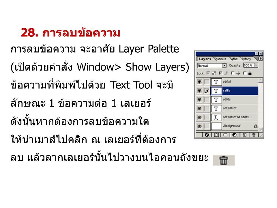 28. การลบข้อความ การลบข้อความ จะอาศัย Layer Palette (เปิดด้วยคำสั่ง Window> Show Layers) ข้อความที่พิมพ์ไปด้วย Text Tool จะมี ลักษณะ 1 ข้อความต่อ 1 เล