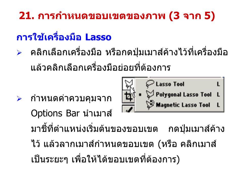 การใช้เครื่องมือ Lasso  คลิกเลือกเครื่องมือ หรือกดปุ่มเมาส์ค้างไว้ที่เครื่องมือ แล้วคลิกเลือกเครื่องมือย่อยที่ต้องการ  กำหนดค่าควบคุมจาก Options Bar นำเมาส์ มาชี้ที่ตำแหน่งเริ่มต้นของขอบเขต กดปุ่มเมาส์ค้าง ไว้ แล้วลากเมาส์กำหนดขอบเขต (หรือ คลิกเมาส์ เป็นระยะๆ เพื่อให้ได้ขอบเขตที่ต้องการ) 21.