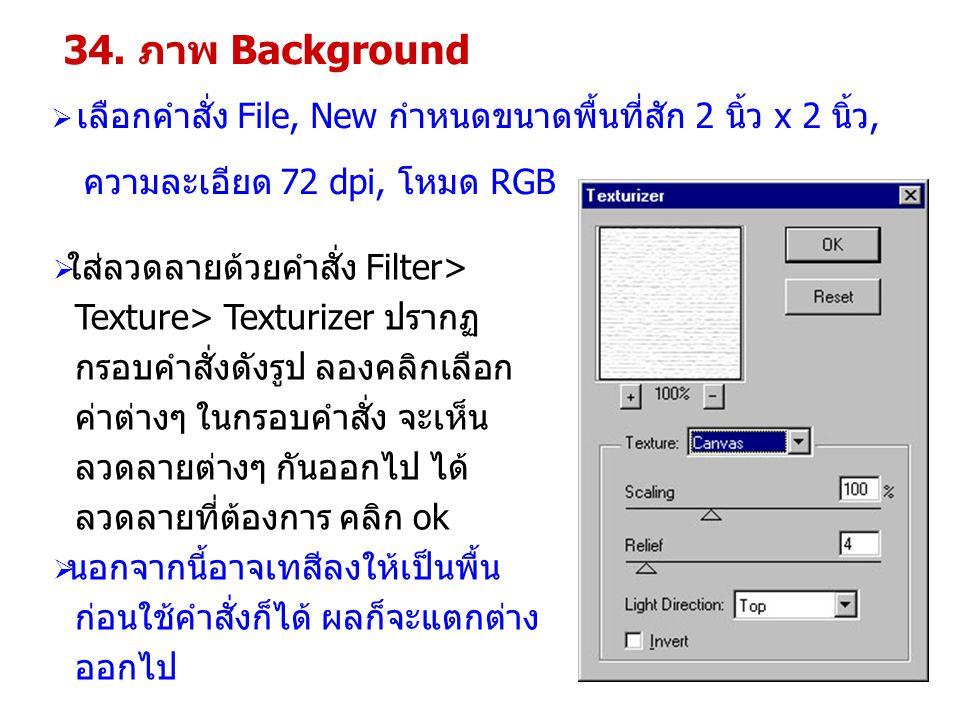 34. ภาพ Background  เลือกคำสั่ง File, New กำหนดขนาดพื้นที่สัก 2 นิ้ว x 2 นิ้ว, ความละเอียด 72 dpi, โหมด RGB  ใส่ลวดลายด้วยคำสั่ง Filter> Texture> Te