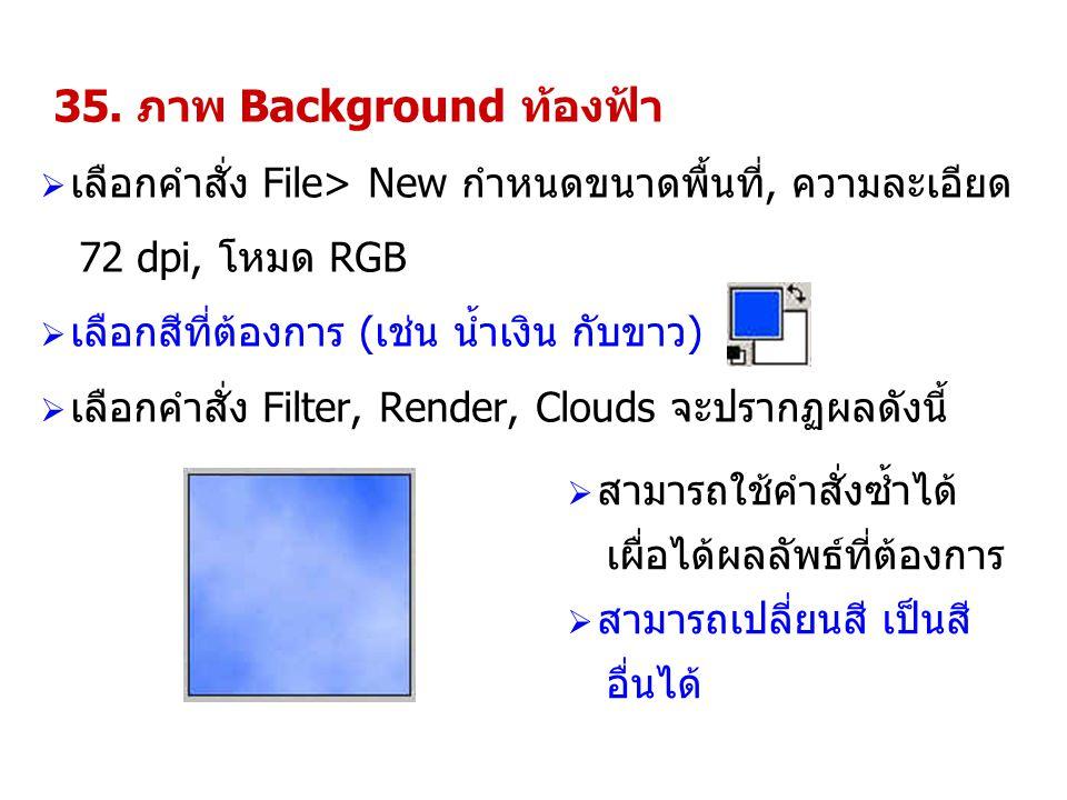35. ภาพ Background ท้องฟ้า  เลือกคำสั่ง File> New กำหนดขนาดพื้นที่, ความละเอียด 72 dpi, โหมด RGB  เลือกสีที่ต้องการ (เช่น น้ำเงิน กับขาว)  เลือกคำส