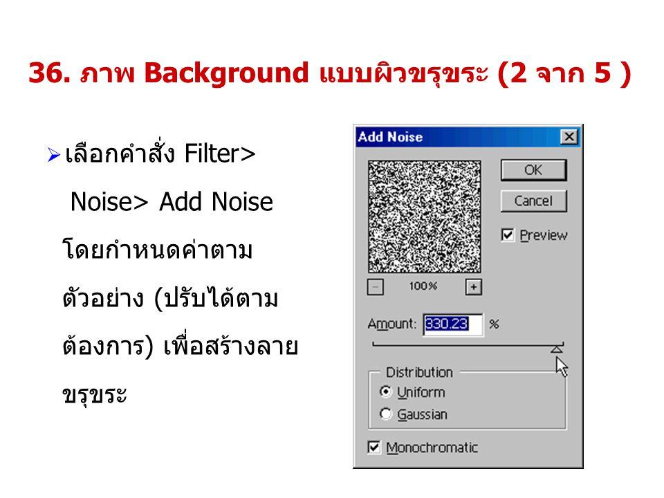 36. ภาพ Background แบบผิวขรุขระ (2 จาก 5 )  เลือกคำสั่ง Filter> Noise> Add Noise โดยกำหนดค่าตาม ตัวอย่าง (ปรับได้ตาม ต้องการ) เพื่อสร้างลาย ขรุขระ