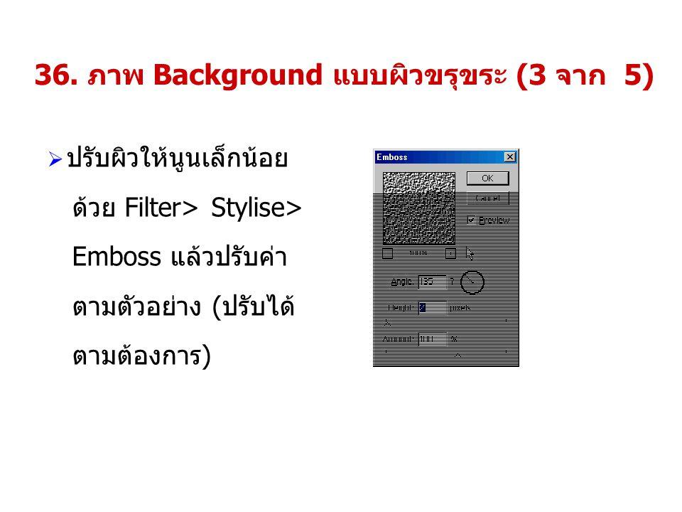 36. ภาพ Background แบบผิวขรุขระ (3 จาก 5)  ปรับผิวให้นูนเล็กน้อย ด้วย Filter> Stylise> Emboss แล้วปรับค่า ตามตัวอย่าง (ปรับได้ ตามต้องการ)