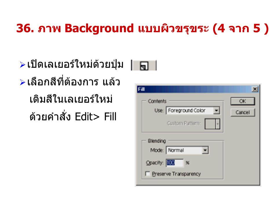 36. ภาพ Background แบบผิวขรุขระ (4 จาก 5 )  เปิดเลเยอร์ใหม่ด้วยปุ่ม  เลือกสีที่ต้องการ แล้ว เติมสีในเลเยอร์ใหม่ ด้วยคำสั่ง Edit> Fill
