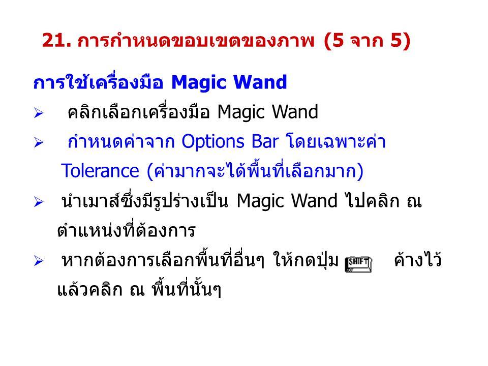 การใช้เครื่องมือ Magic Wand  คลิกเลือกเครื่องมือ Magic Wand  กำหนดค่าจาก Options Bar โดยเฉพาะค่า Tolerance (ค่ามากจะได้พื้นที่เลือกมาก)  นำเมาส์ซึ่งมีรูปร่างเป็น Magic Wand ไปคลิก ณ ตำแหน่งที่ต้องการ  หากต้องการเลือกพื้นที่อื่นๆ ให้กดปุ่ม ค้างไว้ แล้วคลิก ณ พื้นที่นั้นๆ 21.