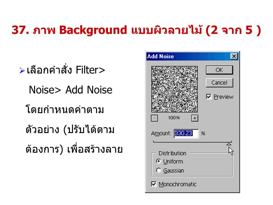 37. ภาพ Background แบบผิวลายไม้ (2 จาก 5 )  เลือกคำสั่ง Filter> Noise> Add Noise โดยกำหนดค่าตาม ตัวอย่าง (ปรับได้ตาม ต้องการ) เพื่อสร้างลาย