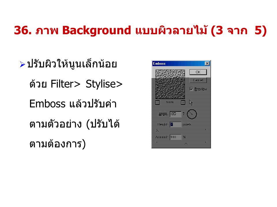 36. ภาพ Background แบบผิวลายไม้ (3 จาก 5)  ปรับผิวให้นูนเล็กน้อย ด้วย Filter> Stylise> Emboss แล้วปรับค่า ตามตัวอย่าง (ปรับได้ ตามต้องการ)
