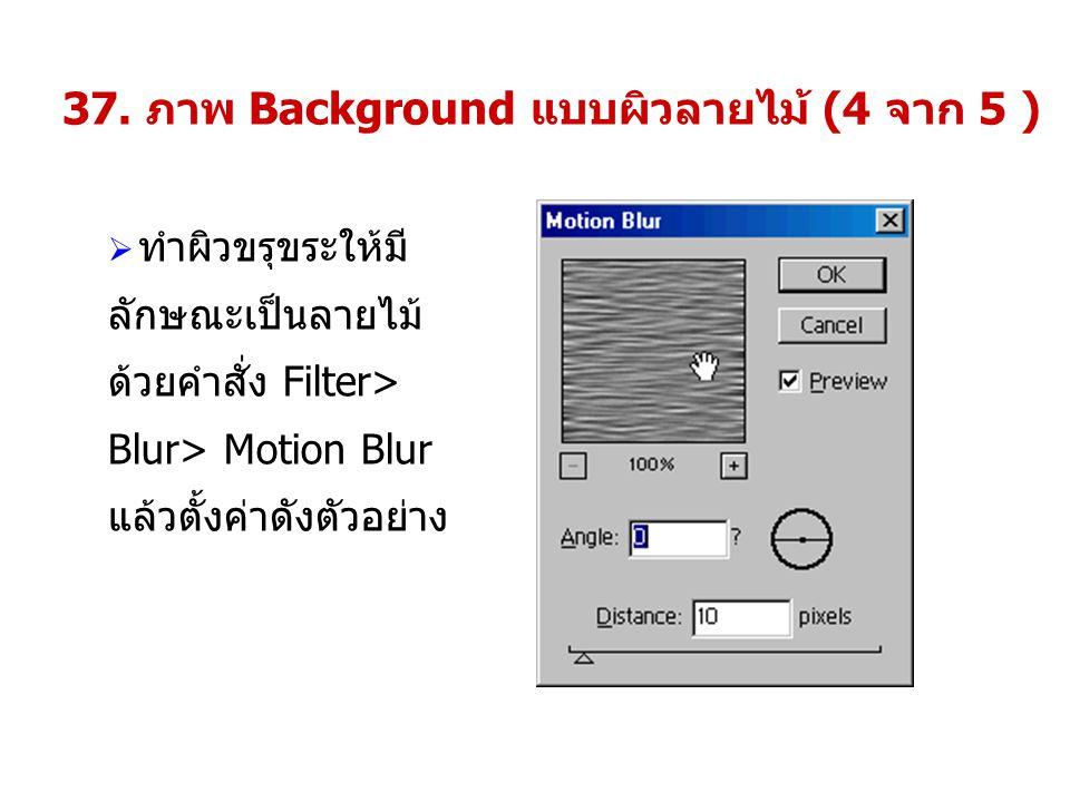 37. ภาพ Background แบบผิวลายไม้ (4 จาก 5 )  ทำผิวขรุขระให้มี ลักษณะเป็นลายไม้ ด้วยคำสั่ง Filter> Blur> Motion Blur แล้วตั้งค่าดังตัวอย่าง
