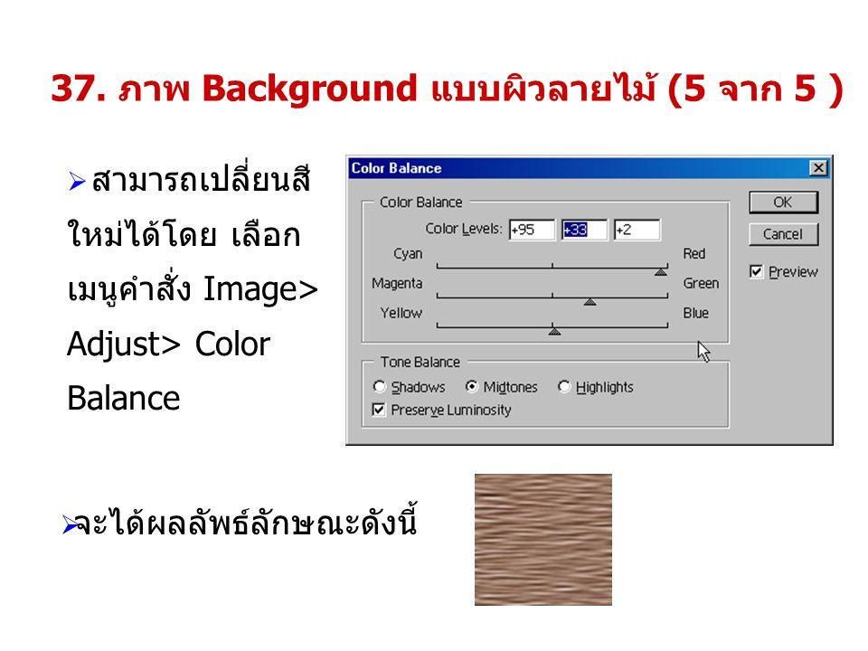 37. ภาพ Background แบบผิวลายไม้ (5 จาก 5 )  สามารถเปลี่ยนสี ใหม่ได้โดย เลือก เมนูคำสั่ง Image> Adjust> Color Balance  จะได้ผลลัพธ์ลักษณะดังนี้