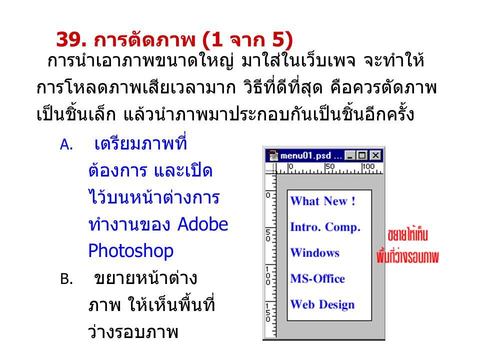 39. การตัดภาพ (1 จาก 5) การนำเอาภาพขนาดใหญ่ มาใส่ในเว็บเพจ จะทำให้ การโหลดภาพเสียเวลามาก วิธีที่ดีที่สุด คือควรตัดภาพ เป็นชิ้นเล็ก แล้วนำภาพมาประกอบกั
