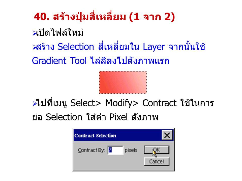 40. สร้างปุ่มสี่เหลี่ยม (1 จาก 2)  เปิดไฟล์ใหม่  สร้าง Selection สี่เหลี่ยมใน Layer จากนั้นใช้ Gradient Tool ไล่สีลงไปดังภาพแรก  ไปที่เมนู Select>
