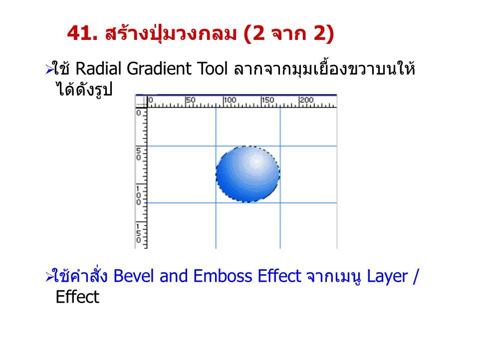 41. สร้างปุ่มวงกลม (2 จาก 2)  ใช้ Radial Gradient Tool ลากจากมุมเยื้องขวาบนให้ ได้ดังรูป  ใช้คำสั่ง Bevel and Emboss Effect จากเมนู Layer / Effect
