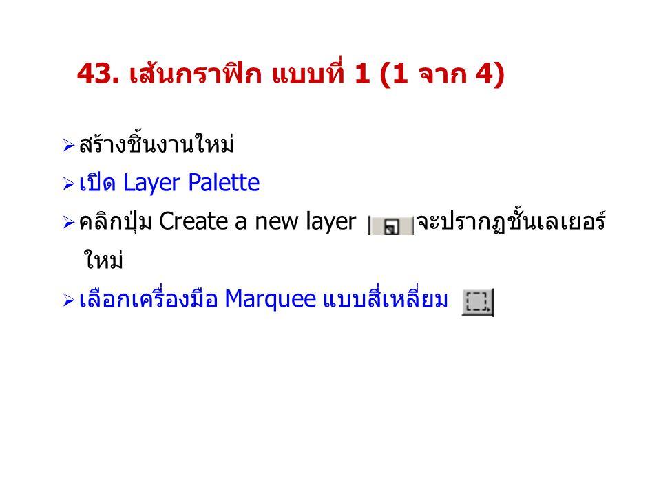 43. เส้นกราฟิก แบบที่ 1 (1 จาก 4)  สร้างชิ้นงานใหม่  เปิด Layer Palette  คลิกปุ่ม Create a new layer จะปรากฏชั้นเลเยอร์ ใหม่  เลือกเครื่องมือ Marq