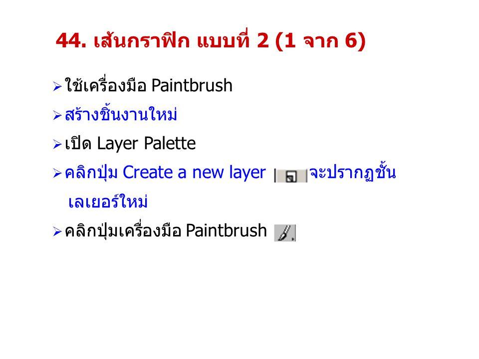 44. เส้นกราฟิก แบบที่ 2 (1 จาก 6)  ใช้เครื่องมือ Paintbrush  สร้างชิ้นงานใหม่  เปิด Layer Palette  คลิกปุ่ม Create a new layer จะปรากฏชั้น เลเยอร์
