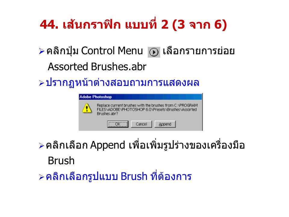 44. เส้นกราฟิก แบบที่ 2 (3 จาก 6)  คลิกปุ่ม Control Menu เลือกรายการย่อย Assorted Brushes.abr  ปรากฏหน้าต่างสอบถามการแสดงผล  คลิกเลือก Append เพื่อ