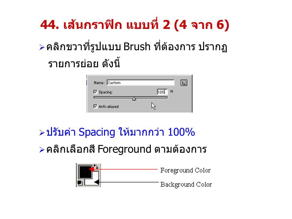44. เส้นกราฟิก แบบที่ 2 (4 จาก 6)  คลิกขวาที่รูปแบบ Brush ที่ต้องการ ปรากฏ รายการย่อย ดังนี้  ปรับค่า Spacing ให้มากกว่า 100%  คลิกเลือกสี Foregrou