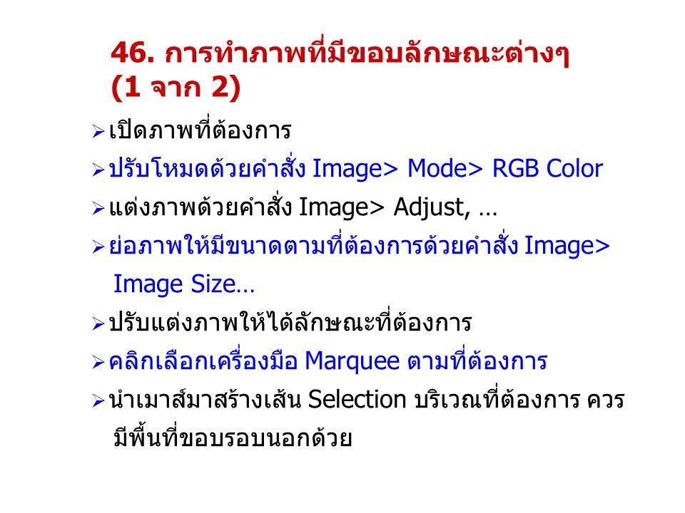 46. การทำภาพที่มีขอบลักษณะต่างๆ (1 จาก 2)  เปิดภาพที่ต้องการ  ปรับโหมดด้วยคำสั่ง Image> Mode> RGB Color  แต่งภาพด้วยคำสั่ง Image> Adjust, …  ย่อภา
