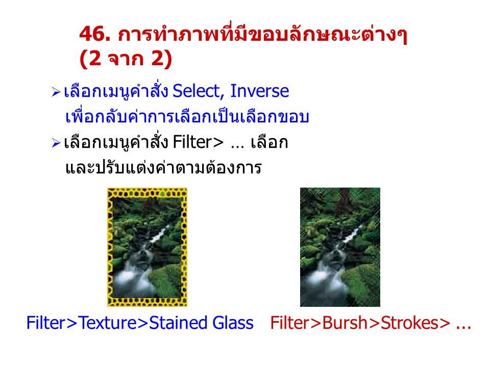 46. การทำภาพที่มีขอบลักษณะต่างๆ (2 จาก 2)  เลือกเมนูคำสั่ง Select, Inverse เพื่อกลับค่าการเลือกเป็นเลือกขอบ  เลือกเมนูคำสั่ง Filter> … เลือก และปรับ