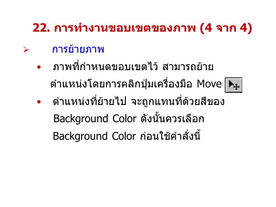  การย้ายภาพ ภาพที่กำหนดขอบเขตไว้ สามารถย้าย ตำแหน่งโดยการคลิกปุ่มเครื่องมือ Move ตำแหน่งที่ย้ายไป จะถูกแทนที่ด้วยสีของ Background Color ดังนั้นควรเลือก Background Color ก่อนใช้คำสั่งนี้ 22.