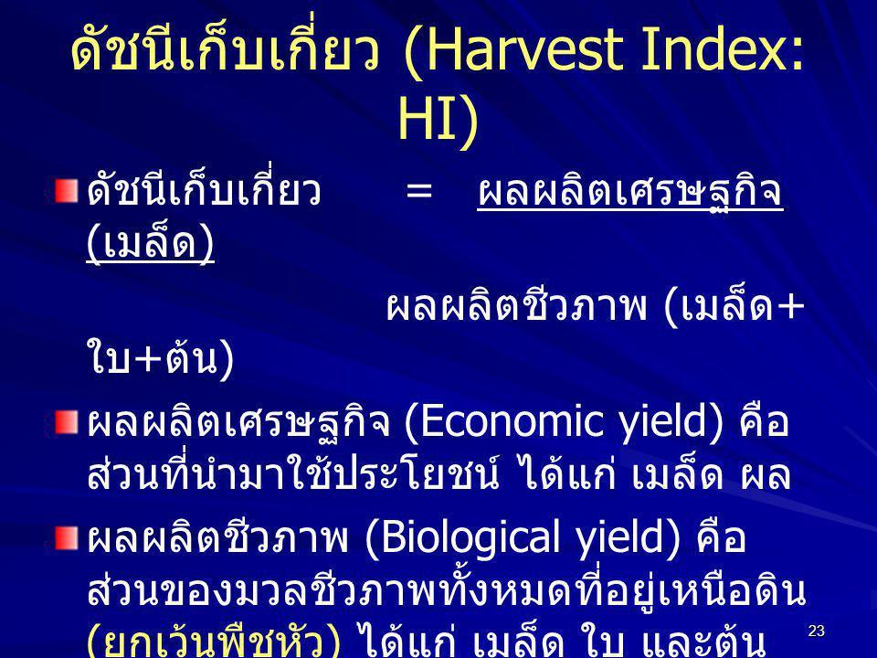 23 ดัชนีเก็บเกี่ยว (Harvest Index: HI) ดัชนีเก็บเกี่ยว = ผลผลิตเศรษฐกิจ ( เมล็ด ) ผลผลิตชีวภาพ ( เมล็ด + ใบ + ต้น ) ผลผลิตเศรษฐกิจ (Economic yield) คือ ส่วนที่นำมาใช้ประโยชน์ ได้แก่ เมล็ด ผล ผลผลิตชีวภาพ (Biological yield) คือ ส่วนของมวลชีวภาพทั้งหมดที่อยู่เหนือดิน ( ยกเว้นพืชหัว ) ได้แก่ เมล็ด ใบ และต้น