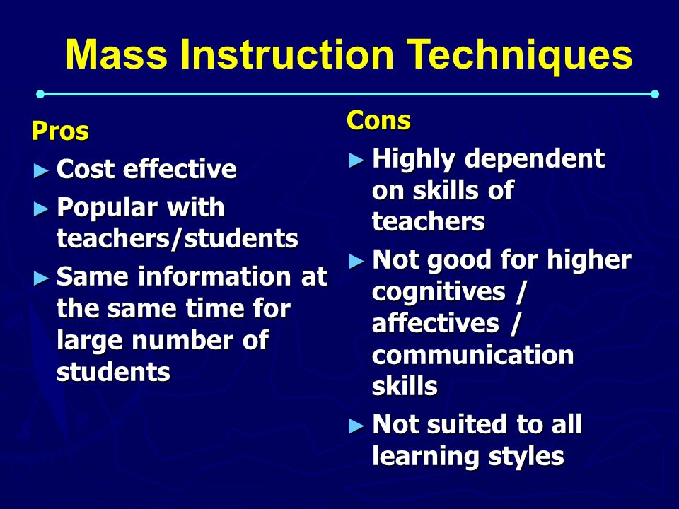 Pros ► Cost effective ► Popular with teachers/students ► Same information at the same time for large number of students Cons ► Highly dependent on skills of teachers ► Not good for higher cognitives / affectives / communication skills ► Not suited to all learning styles Mass Instruction Techniques