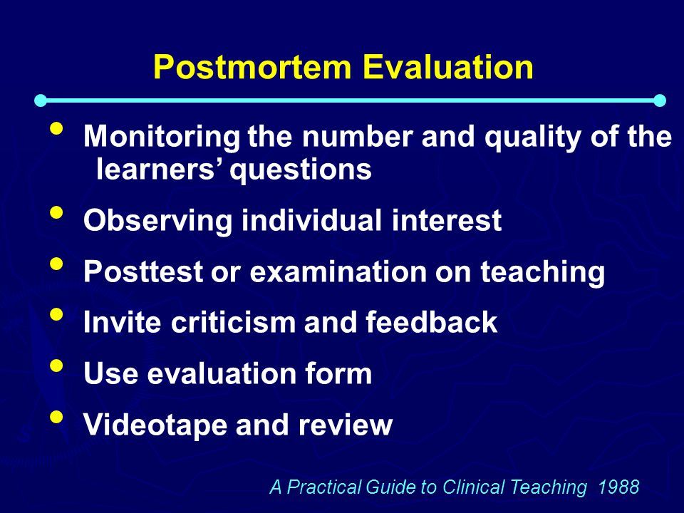 Postmortem Evaluation Monitoring the number and quality of the learners' questions Observing individual interest Posttest or examination on teaching Invite criticism and feedback Use evaluation form Videotape and review A Practical Guide to Clinical Teaching 1988