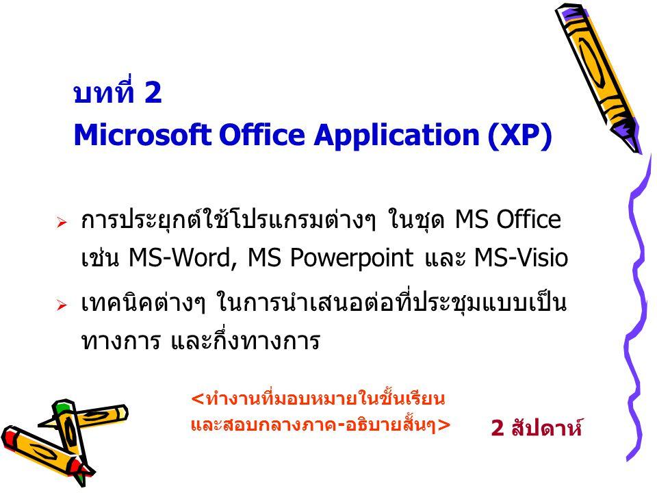 บทที่ 2 Microsoft Office Application (XP)  การประยุกต์ใช้โปรแกรมต่างๆ ในชุด MS Office เช่น MS-Word, MS Powerpoint และ MS-Visio  เทคนิคต่างๆ ในการนำเ
